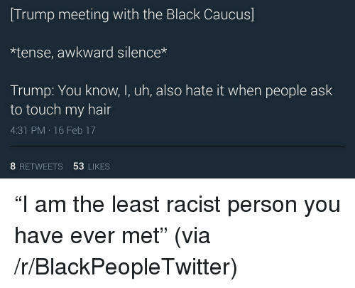 Awkward Silence: Trump meeting with the Black Caucus]  *tense, awkward silence*  Trump: You know. l,uth, also hate it when people ask  to touch my hair  4:31 PM 16 Feb 17  8 RETWEETS 53 LIKES <p>&ldquo;I am the least racist person you have ever met&rdquo; (via /r/BlackPeopleTwitter)</p>