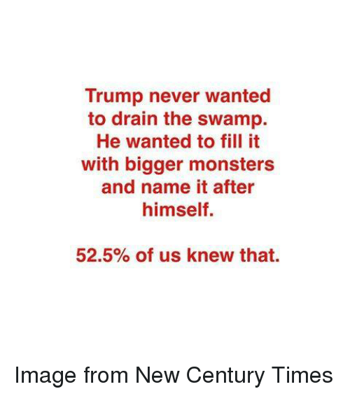 drain-the-swamp: Trump never wanted  to drain the swamp.  He wanted to fill it  with bigger monsters  and name it after  himself.  52.5% of us knew that. Image from New Century Times