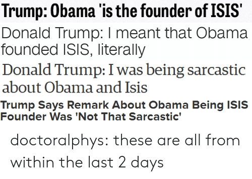 Trump Says: Trump: Obama 'is the founder of ISIS   Donald Trump: I meant that Obama  founded ISIS, literally   Donald Trump: I was being sarcastic  about Obama and Isis   Trump Says Remark About Obama Being ISIS  Founder Was 'Not That Sarcastic' doctoralphys:  these are all from within the last 2 days
