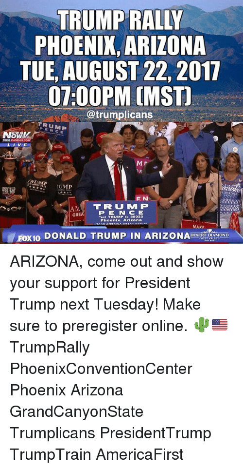 tues: TRUMP RALLY  PHOENIX, ARIZONA  TUE, AUGUST 22, 2017  07:00PM (MST  @trumplicans  TRUMP  PEN  TOKO PHOENIOK  LIVE  MF  RUMP  F N  AM TRUM P  PE N CE  Text TRUMP to 88022  Phoenix, Arlzona  GRE  MAKF  FOX10 DONALD TRUMP IN ARIZONADOD ARIZONA, come out and show your support for President Trump next Tuesday! Make sure to preregister online. 🌵🇺🇸 TrumpRally PhoenixConventionCenter Phoenix Arizona GrandCanyonState Trumplicans PresidentTrump TrumpTrain AmericaFirst