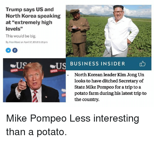"Dank, Kim Jong-Un, and North Korea: Trump says US and  North Korea speaking  at ""extremely high  levels""  This would be big.  By Alex Ward on April 17, 2018 5:28 pm  USA  US  BUSINESS INSIDER  OPEN  North Korean leader Kim Jong Un  looks to have ditched Secretary of  State Mike Pompeo for a trip to a  potato farm during his latest trip to  the country. Mike Pompeo   Less interesting than a potato."