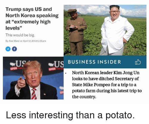 "Kim Jong-Un, North Korea, and Politics: Trump says US and  North Korea speaking  at ""extremely high  levels""  This would be big.  By Alex Ward on April 17, 2018 5:28 pm  US BUSINESS INSIDER  .North Korean leader Kim Jong Un  looks to have ditched Secretary of  State Mike Pompeo for a trip to a  potato farm during his latest trip to  the country"