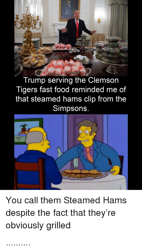 Food: Trump serving the Clemson  Tigers fast food reminded me of  that steamed hams clip from the  Simpsons.  You call them Steamed Hams  despite the fact that they're  obviously grilled ……….