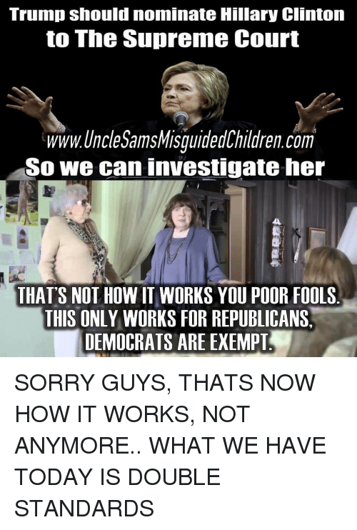 Hillary Clinton, Memes, and Sorry: Trump should nominate Hillary Clinton  to The Supreme Court  www.UncleSamsMisquidedChildren.com  So we can investigate her  THAT'S NOT HOW IT WORKS YOU POOR FOOLS  THIS ONLY WORKS FOR REPUBLICANS,  DEMOCRATS ARE EXEMPTI SORRY GUYS, THATS NOW HOW IT WORKS, NOT ANYMORE.. WHAT WE HAVE TODAY IS DOUBLE STANDARDS