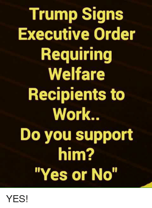 "executive order: Trump Signs  Executive Order  Requiring  Welfare  Recipients to  Work..  Do you support  him?  Yes or No"" YES!"