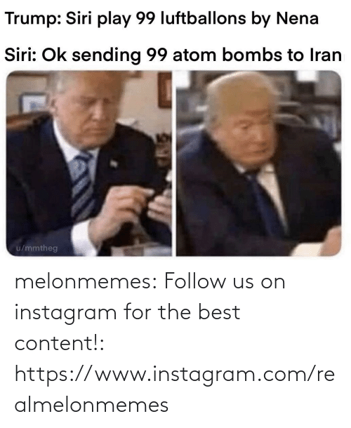 OK: Trump: Siri play 99 luftballons by Nena  Siri: Ok sending 99 atom bombs to Iran  u/mmtheg melonmemes:  Follow us on instagram for the best content!: https://www.instagram.com/realmelonmemes