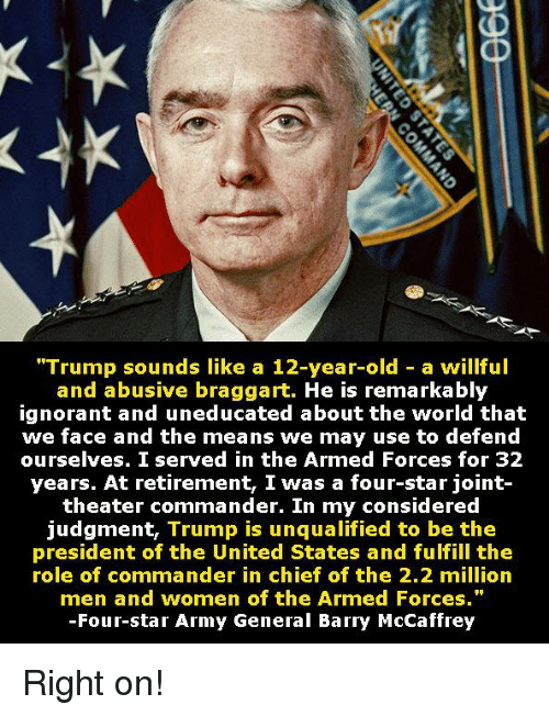 """Ignorant, Army, and Star: """"Trump sounds like a 12-year-old - a willful  and abusive braggart. He is remarkably  ignorant and uneducated about the world that  we face and the means we may use to defend  ourselves. I served in the Armed Forces for 32  years. At retirement, I was a four-star joint-  theater commander. In my considered  judgment, Trump is unqualified to be the  president of the United States and fulfill the  role of commander in chief of the 2.2 milliorn  men and women of the Armed Forces.""""  -Four-star Army General Barry McCaffrey Right on!"""