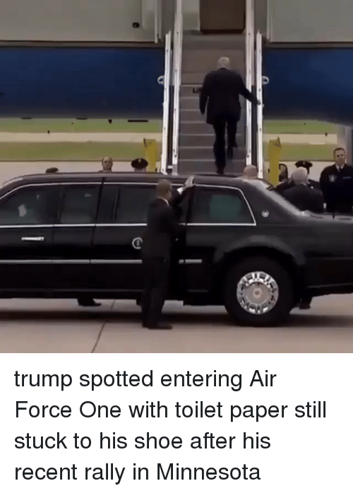 Memes, Air Force, and Minnesota: trump spotted entering Air Force One with toilet paper still stuck to his shoe after his recent rally in Minnesota