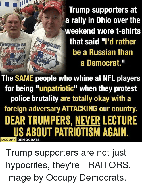 "Whine: Trump supporters at  a rally in Ohio over the  weekend wore t-shirts  that said ""I'd rather  be a Russian than  a Democrat.""  The SAME people who whine at NFL players  for being ""unpatriotic"" when they protest  police brutality are totally okay with a  foreign adversary ATTACKING our country.  DEAR TRUMPERS, NEVER LECTURE  US ABOUT PATRIOTISM AGAIN  OCCUPY  DEMOCRATS Trump supporters are not just hypocrites, they're TRAITORS. Image by Occupy Democrats."