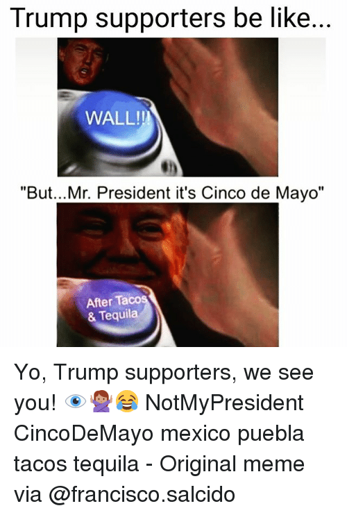 Puebla: Trump supporters be like  WALL!!  But...Mr. President it's Cinco de Mayo  After Taco  & Tequila Yo, Trump supporters, we see you! 👁️🙅🏽♀️😂 NotMyPresident CincoDeMayo mexico puebla tacos tequila - Original meme via @francisco.salcido