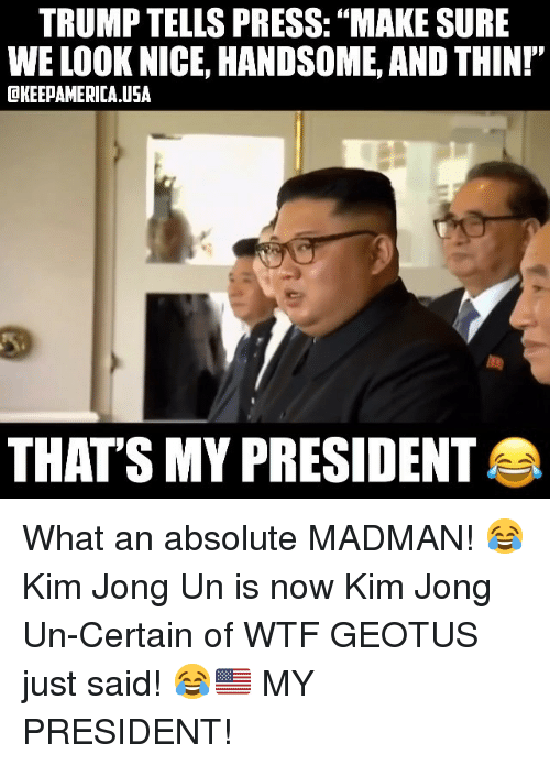 "Kim Jong-Un, Memes, and Wtf: TRUMP TELLS PRESS: ""MAKE SURE  WE LOOK NICE, HANDSOME, AND THINI""  OKEEPAMERICA USA  THATS MY PRESIDENT What an absolute MADMAN! 😂 Kim Jong Un is now Kim Jong Un-Certain of WTF GEOTUS just said! 😂🇺🇸 MY PRESIDENT!"