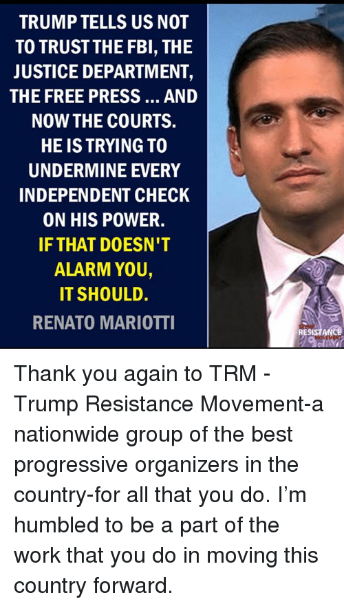 humbled: TRUMP TELLS US NOT  TO TRUSTTHE FBI, THE  JUSTICE DEPARTMENT,  THE FREE PRESS... AND  NOW THE COURTS.  HE IS TRYING TO  UNDERMINE EVERY  INDEPENDENT CHECK  ON HIS POWER.  IF THAT DOESN'T  ALARM YOU,  IT SHOULD.  RENATO MARIOTTI  RESISTANCE Thank you again to TRM - Trump Resistance Movement-a nationwide group of the best progressive organizers in the country-for all that you do. I'm humbled to be a part of the work that you do in moving this country forward.
