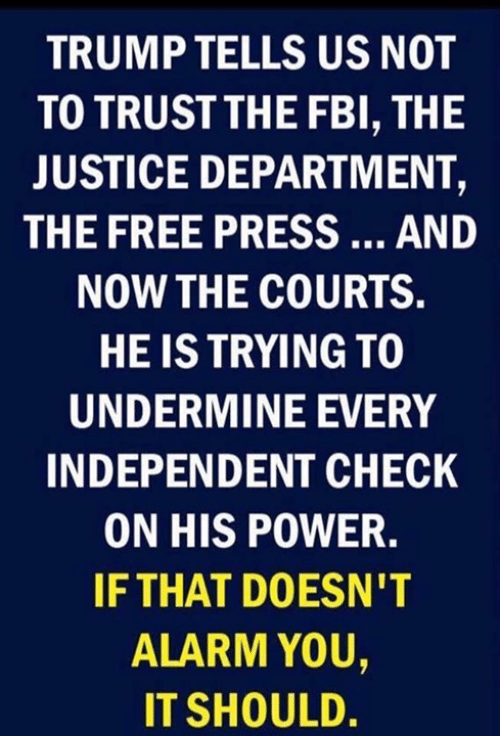 Fbi, Alarm, and Free: TRUMP TELLS US NOT  TO TRUSTTHE FBI, THE  JUSTICE DEPARTMENT,  THE FREE PRESS  AND  NOW THE COURTS.  HE IS TRYING TO  UNDERMINE EVERY  INDEPENDENT CHECK  ON HIS POWER.  IFTHAT DOESN'T  0  ALARM YOU,  IT SHOULD.