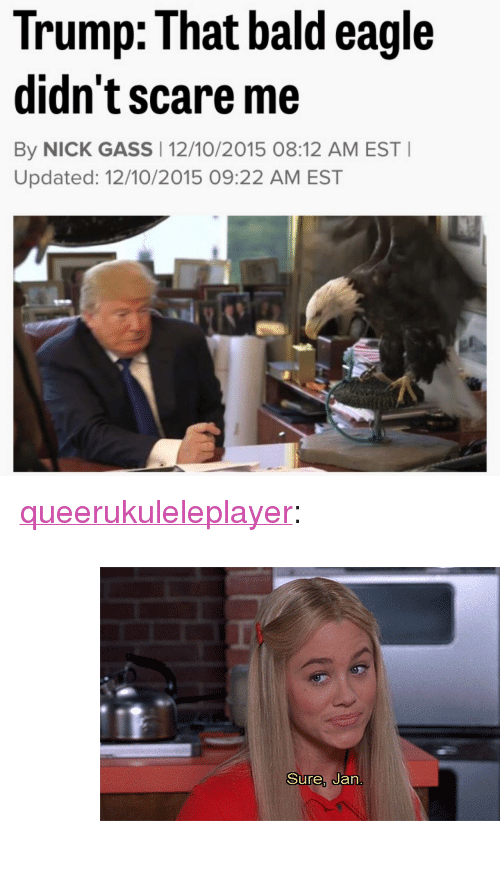 """Gif, Scare, and Target: Trump: That bald eagle  didn't scare me  By NICK GASS 12/10/2015 08:12 AM EST  Updated: 12/10/2015 09:22 AM EST <p><a class=""""tumblr_blog"""" href=""""http://queerukuleleplayer.tumblr.com/post/134990537140"""" target=""""_blank"""">queerukuleleplayer</a>:</p> <blockquote> <p><figure class=""""tmblr-full"""" data-orig-height=""""254"""" data-orig-width=""""450"""" data-tumblr-attribution=""""yourreactiongifs:jjKfzzzhxu5DrcjAf25xLg:ZMseho1hpvyV1""""><img src=""""https://78.media.tumblr.com/b6de12025844441b46db5e6d54af1a51/tumblr_nm4cku2doB1tq4of6o1_500.gif"""" data-orig-height=""""254"""" data-orig-width=""""450""""/></figure></p> </blockquote>"""