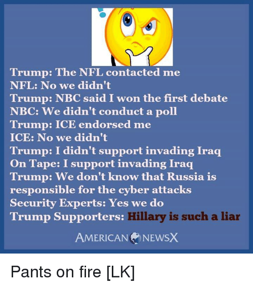 American News: Trump: The NFL contacted me  NFL: No we didn't  Trump: NBC aid I won the first debate  NBC: We didn't conduct a poll  Trump: ICE endorsed me  ICE: No we didn't  Trump: I didn't support invading Iraq  On Tape: I support invading Iraq  Trump: We don't know that Russia is  responsible for the cyber attacks  Security Experts: Yes we do  Hillary is such a liar  Trump Supporters:  AMERICAN NEWS) Pants on fire [LK]