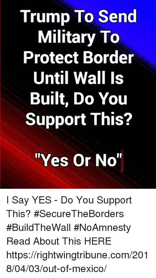 """Memes, Mexico, and Trump: Trump To Send  Military To  Protect Border  Until Wall Is  Built, Do You  Support This?  """"Yes Or No I Say YES - Do You Support This? #SecureTheBorders #BuildTheWall #NoAmnesty Read About This HERE ► https://rightwingtribune.com/2018/04/03/out-of-mexico/"""