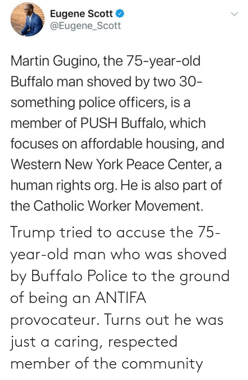 old man: Trump tried to accuse the 75-year-old man who was shoved by Buffalo Police to the ground of being an ANTIFA provocateur. Turns out he was just a caring, respected member of the community