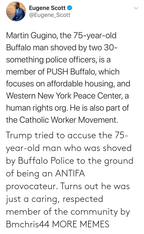 Community, Dank, and Memes: Trump tried to accuse the 75-year-old man who was shoved by Buffalo Police to the ground of being an ANTIFA provocateur. Turns out he was just a caring, respected member of the community by Bmchris44 MORE MEMES