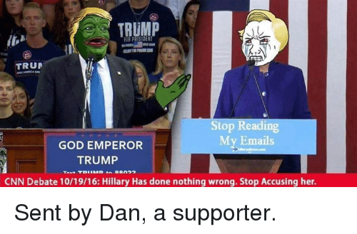 God, Memes, and Email: TRUMP  TRUD  Stop Reading  My Emails  GOD EMPEROR  TRUMP  CNN Debate 10/19/16: Hillary Has done nothing wrong. Stop Accusing her. Sent by Dan, a supporter.