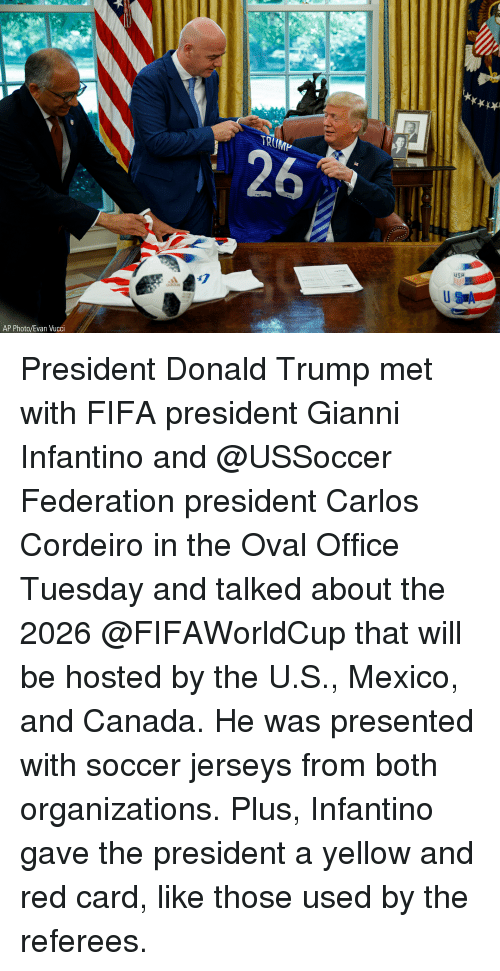 Donald Trump, Fifa, and Memes: TRUMP  USA  47  AP Photo/Evan Vucci President Donald Trump met with FIFA president Gianni Infantino and @USSoccer Federation president Carlos Cordeiro in the Oval Office Tuesday and talked about the 2026 @FIFAWorldCup that will be hosted by the U.S., Mexico, and Canada. He was presented with soccer jerseys from both organizations. Plus, Infantino gave the president a yellow and red card, like those used by the referees.