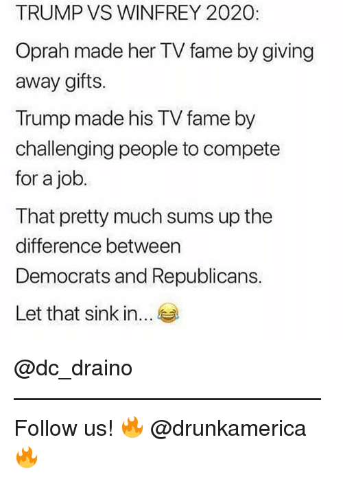 winfrey: TRUMP VS WINFREY 2020:  Oprah made her TV fame by giving  away gifts.  Trump made his TV fame by  challenging people to compete  for a job  I hat pretty much sums up the  difference between  Democrats and Republicans.  Let that sink in... @dc_draino —————————————— Follow us! 🔥 @drunkamerica 🔥