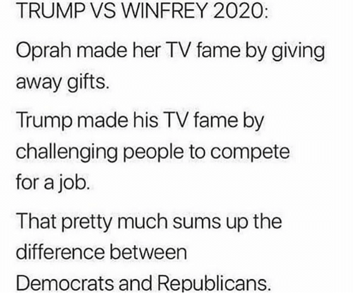 winfrey: TRUMP VS WINFREY 2020:  Oprah made her TV fame by giving  away gifts  Trump made his TV fame by  challenging people to compete  for a job  That pretty much sums up the  difference between  Democrats and Republicans.