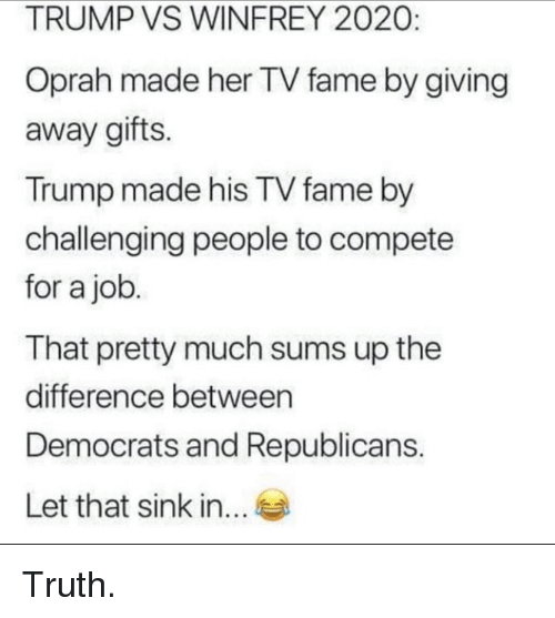 Oprah Winfrey, Trump, and Truth: TRUMP VS WINFREY 2020:  Oprah made her TV fame by giving  away gifts.  Trump made his TV fame by  challenging people to compete  for a job  That pretty much sums up the  difference between  Democrats and Republicans.  Let that sink in... Truth.