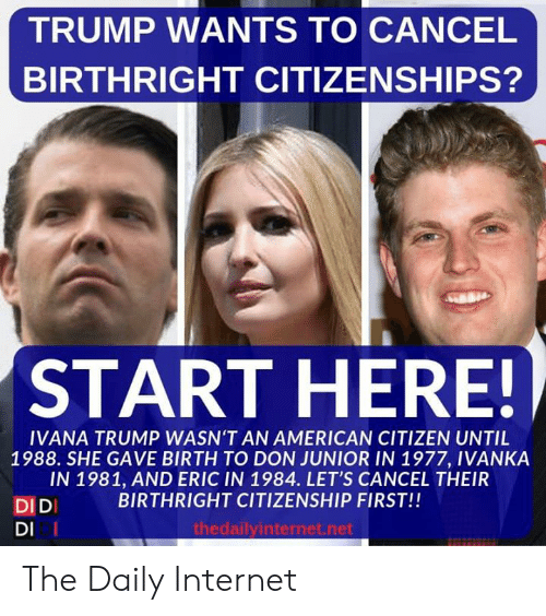 eric: TRUMP WANTS TO CANCEL  BIRTHRIGHT CITIZENSHIPS?  START HERE!  IVANA TRUMP WASN'T AN AMERICAN CITIZEN UNTIL  1988. SHE GAVE BIRTH TO DON JUNIOR IN 1977, IVANKA  IN 1981, AND ERIC IN 1984. LET'S CANCEL THEIR  BIRTHRIGHT CITIZENSHIP FIRST!!  DIDI  DI I  thedailyinternet.net The Daily Internet