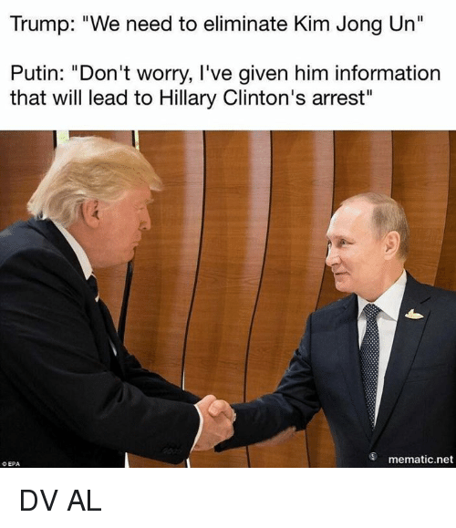 "Kim Jong-Un, Memes, and Information: Trump: ""We need to eliminate Kim Jong Un""  Putin: ""Don't worry, I've given him information  that will lead to Hillary Clinton's arrest""  mematic.net  O EPA DV AL"