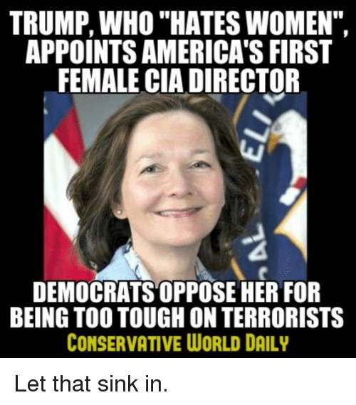 """Memes, Trump, and Women: TRUMP, WHO """"HATES WOMEN"""",  APPOINTS AMERICA'S FIRST  FEMALE CIA DIRECTOR  DEMOCRATS OPPOSE HER FOR  BEING TOO TOUGH ON TERRORISTS  CONSERVATIVE WORLD DAILY Let that sink in."""
