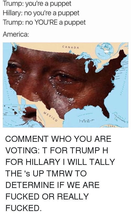 America, Fucking, and Funny: Trump: you're a puppet  Hillary: noyou're a puppet  Trump: no YOU'RE a puppet  America  CANADA  HAWAII  or Mexico COMMENT WHO YOU ARE VOTING: T FOR TRUMP H FOR HILLARY I WILL TALLY THE 's UP TMRW TO DETERMINE IF WE ARE FUCKED OR REALLY FUCKED.