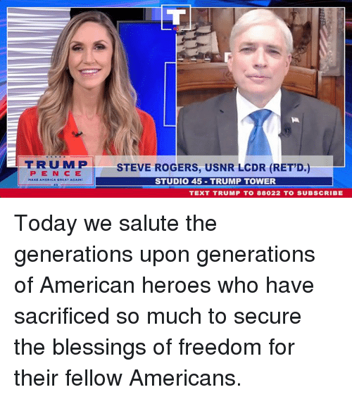 Salute: TRUMPI  STEVE ROGERS, USNR LCDR (RET'D.)  STUDIO 45 TRUMP TOWER  PEN CE  TEXT TRUMP TO 88022 TO SUBSCRIBE Today we salute the generations upon generations of American heroes who have sacrificed so much to secure the blessings of freedom for their fellow Americans.