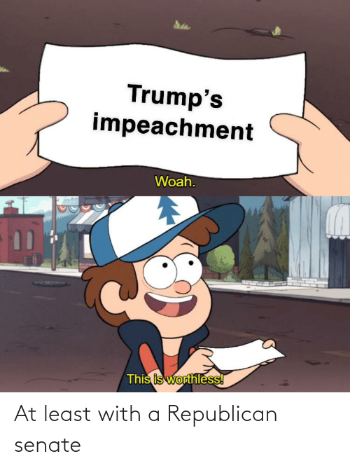 a republican: Trump's  impeachment  Woah.  This is worthless! At least with a Republican senate