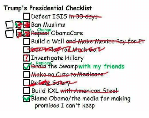 replacements: Trump's Presidential Checklist  Defeat ISIS  imae-days-  Muslims  Chai  ObamaCare  Build a Wall  and MakerMexico Ray fopH  Investigate Hillary  Replac  swamp  with my friends  the n Build KXL  with Armepican Stee-  lame Obama/the media for making  promises I can't keep