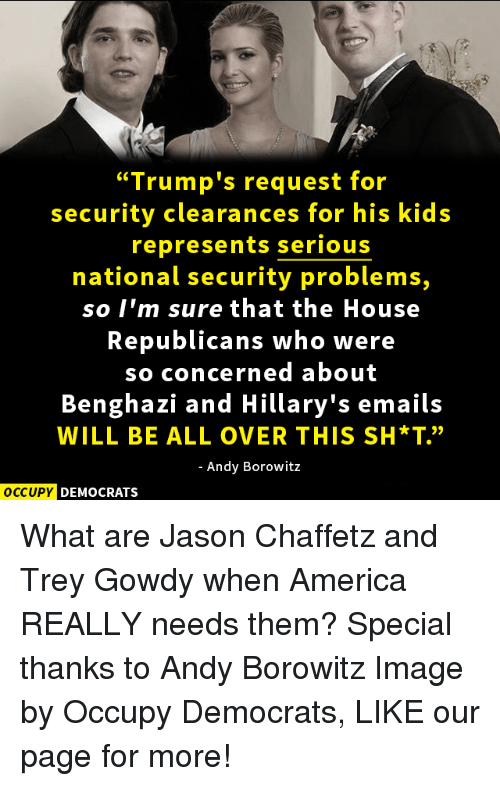 "Memes, Email, and Image: ""Trump's request for  security clearances for his kids  represents serious  national security problems,  so I'm sure that the House  Republicans who were  so concerned about  Benghazi and Hillary's emails  WILL BE ALL OVER THIS SH*T""  Andy Borowitz  OCCUPY DEMOCRATS What are Jason Chaffetz and Trey Gowdy when America REALLY needs them?  Special thanks to Andy Borowitz Image by Occupy Democrats, LIKE our page for more!"