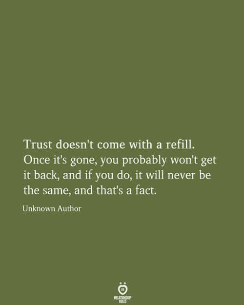 Never, Back, and Once: Trust doesn't come with a refill.  Once it's gone, you probably won't get  it back, and if you do, it will never be  the same, and that's a fact.  Unknown Author  RELATIONSHIP  RULES