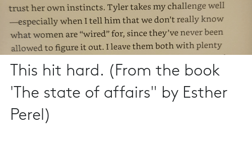 "Book, Women, and Figure It Out: trust her own instincts. Tyler takes my challenge well  -especially when I tell him that we don't really know  what women are ""wired"" for, since they've never been  allowed to figure it out. I leave them both with plenty This hit hard. (From the book 'The state of affairs"" by Esther Perel)"
