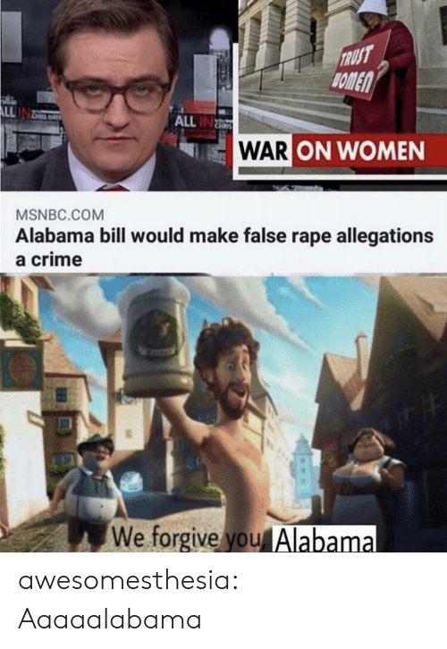 Crime, Tumblr, and Alabama: TRUST  HOMEN  ALL  ALL IN  WAR ON WOMEN  MSNBC.COM  Alabama bill would make false rape allegations  a crime  We forgive you Alabama awesomesthesia:  Aaaaalabama