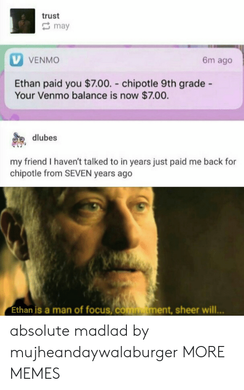 Chipotle, Dank, and Memes: trust  may  V VENMO  6m ago  Ethan paid you $7.00. chipotle 9th grade -  Your Venmo balance is now $7.00.  dlubes  my friend I haven't talked to in years just paid me back for  chipotle from SEVEN years ago  Ethan is a man of focus, comtment, sheer will... absolute madlad by mujheandaywalaburger MORE MEMES