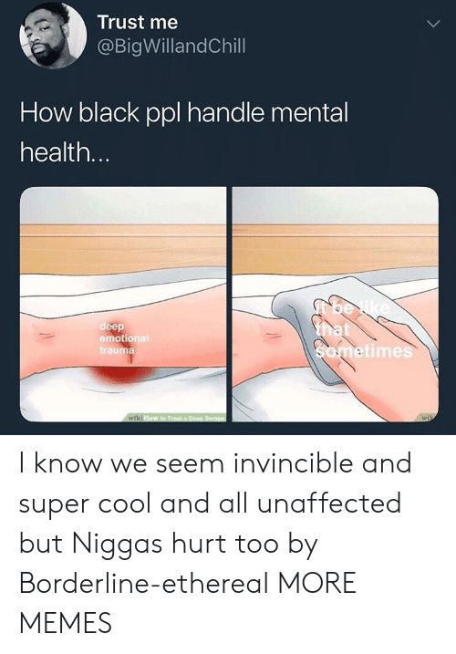 super cool: Trust me  @BigWillandChill  How black ppl handle mental  health  deep  emotional  trauma  etimes I know we seem invincible and super cool and all unaffected but Niggas hurt too by Borderline-ethereal MORE MEMES