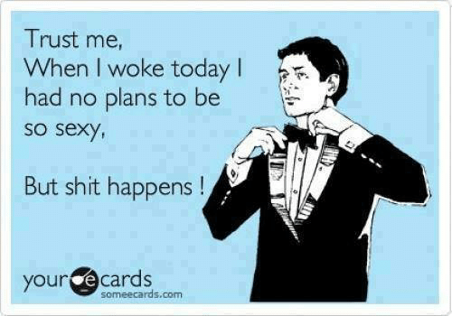 Funny, Sexy, and Ecards: Trust me,  When I woke today  had no plans to be  So seXy  But shit happens!  your ecards  someecards.com