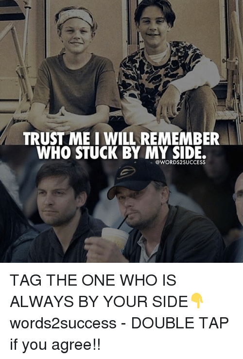 My Sides: TRUST MEI WILL REMEMBER  WHO STUCK BY MY SIDE.  @WORDS2 SUCCESS TAG THE ONE WHO IS ALWAYS BY YOUR SIDE👇 words2success - DOUBLE TAP if you agree!!