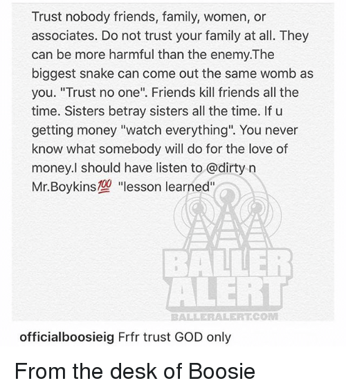 "boosie: Trust nobody friends, family, women, or  associates. Do not trust your family at all. They  can be more harmful than the enemy.The  biggest snake can come out the same womb as  you. ""Trust no one"". Friends kill friends all the  time. Sisters betray sisters all the time. If u  getting money ""watch everything"". You never  know what somebody will do for the love of  money.l should have listen to @dirty n  Mr. Boykins型""lesson learned""  ALERT  BALLERALERT.COM  officialboosieig Frfr trust GOD only From the desk of Boosie"