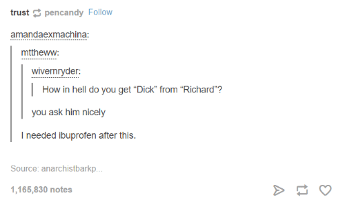 """Ex Machina: trust  pencandy Follow  amanda ex machina:  mtthewyw:  wivernryder:  How in hell do you get """"Dick"""" from """"Richard  you ask him nicely  needed ibuprofen after this  Source: anarchistbarkp...  1,165,830 notes"""