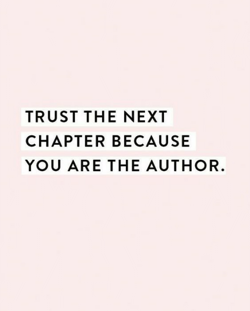 Next, You, and Chapter: TRUST THE NEXT  CHAPTER BECAUSE  YOU ARE THE AUTHOR.
