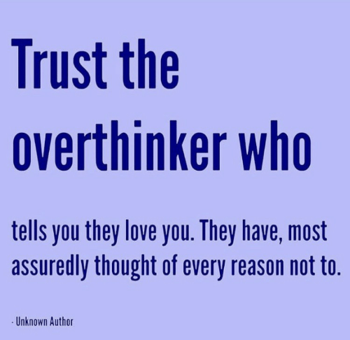 Love, Reason, and Thought: Trust the  overthinker who  tells you they love you. They have, most  assuredly thought of every reason not to.  Unknown Author