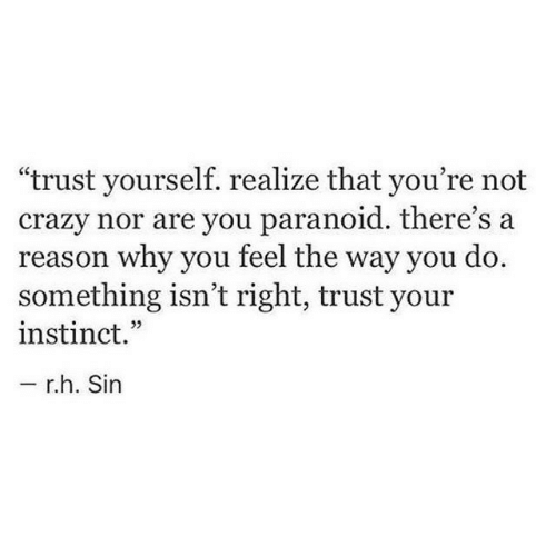 """Crazy, Reason, and Sin: """"trust yourself. realize that you're not  crazy nor are you paranoid. there's a  reason why you teel the way you do.  something isn't right, trust your  instinct.""""  r.h. Sin"""
