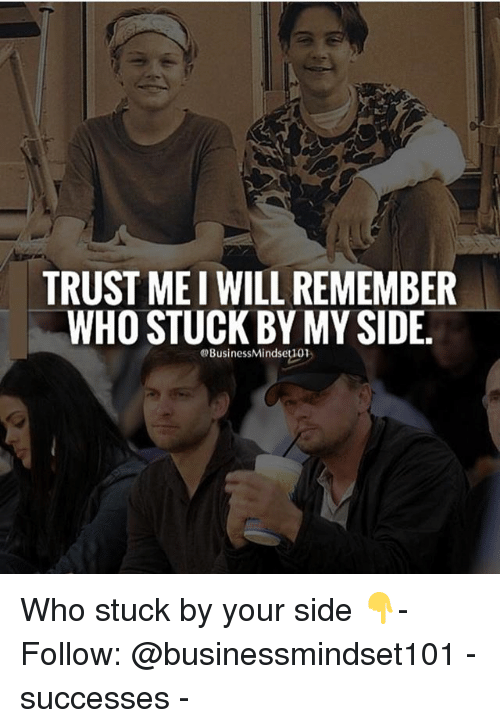 Memes, Business, and 🤖: TRUSTMEI WILL REMEMBER  WHO STUCK BY MY SIDE.  @Business Mindseti01 Who stuck by your side 👇- Follow: @businessmindset101 - successes -