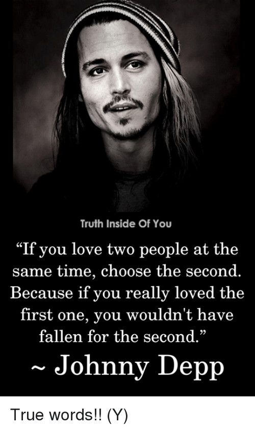 """Johnny Depp, Love, and Memes: Truth Inside Of You  """"If you love two people at the  same time, choose the second.  Because if you really loved the  first one, you wouldn't have  fallen for the second.""""  29  Johnny Depp True words!! (Y)"""