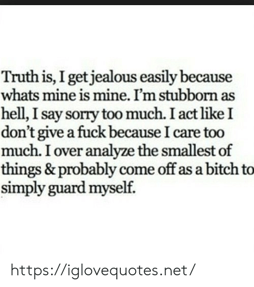 Bitch, I Dont Give a Fuck, and Jealous: Truth is, I get jealous easily because  whats mine is mine. I'm stubborn as  hell, I say sorry too much. I act like I  don't give a fuck because l care too  much. I over analyze the smallest of  things & probably come off as a bitch to  simply guard myself. https://iglovequotes.net/